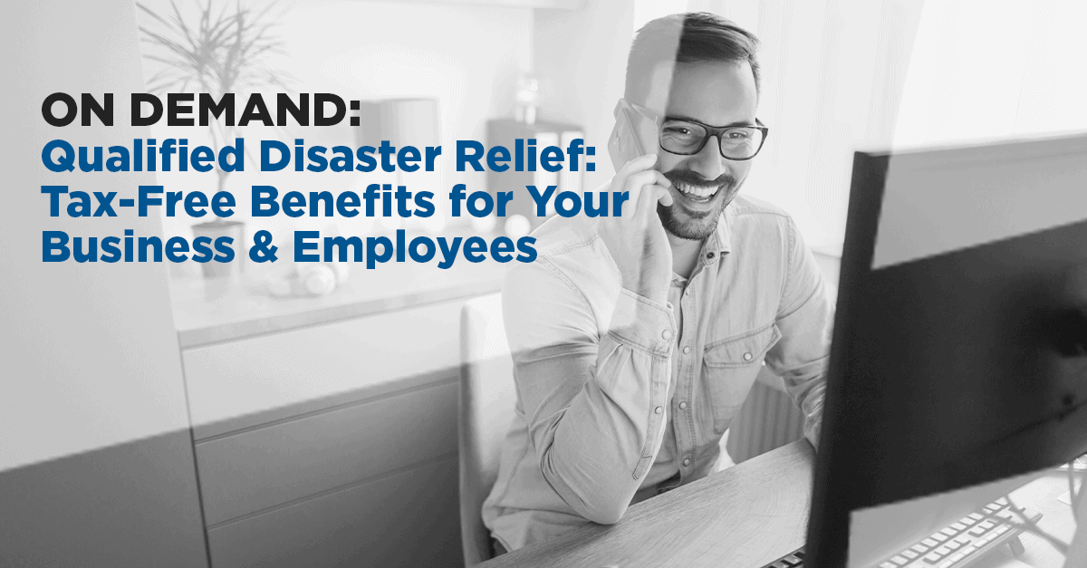 On Demand | Qualified Disaster Relief: Tax-Free Benefits for Your Business & Employees