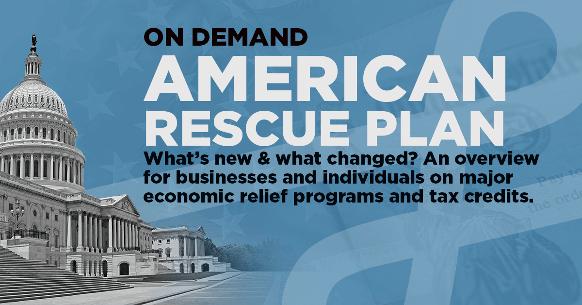 On Demand Webinar | $1.9T American Rescue Plan; What's New & What Changed?